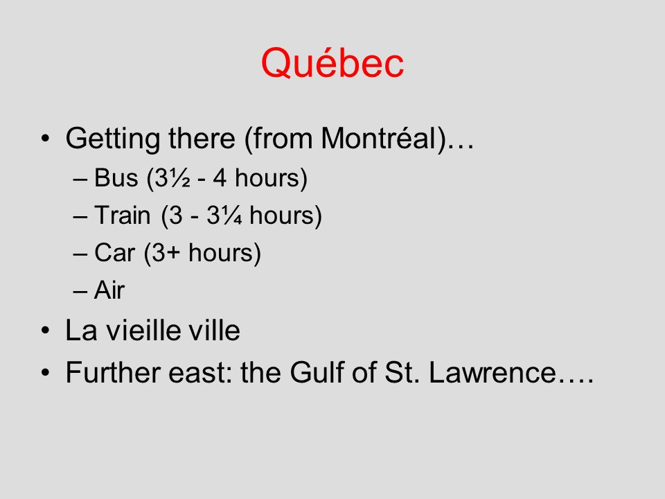 Québec Getting there (from Montréal)… –Bus (3½ - 4 hours) –Train (3 - 3¼ hours) –Car (3+ hours) –Air La vieille ville Further east: the Gulf of St. La