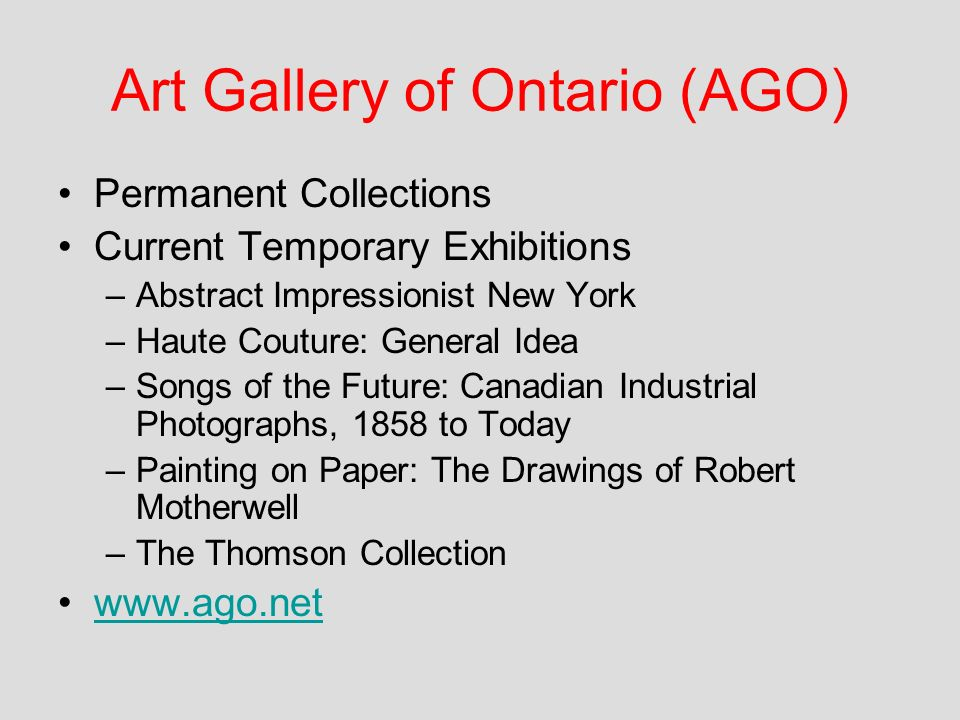 Art Gallery of Ontario (AGO) Permanent Collections Current Temporary Exhibitions –Abstract Impressionist New York –Haute Couture: General Idea –Songs of the Future: Canadian Industrial Photographs, 1858 to Today –Painting on Paper: The Drawings of Robert Motherwell –The Thomson Collection www.ago.net