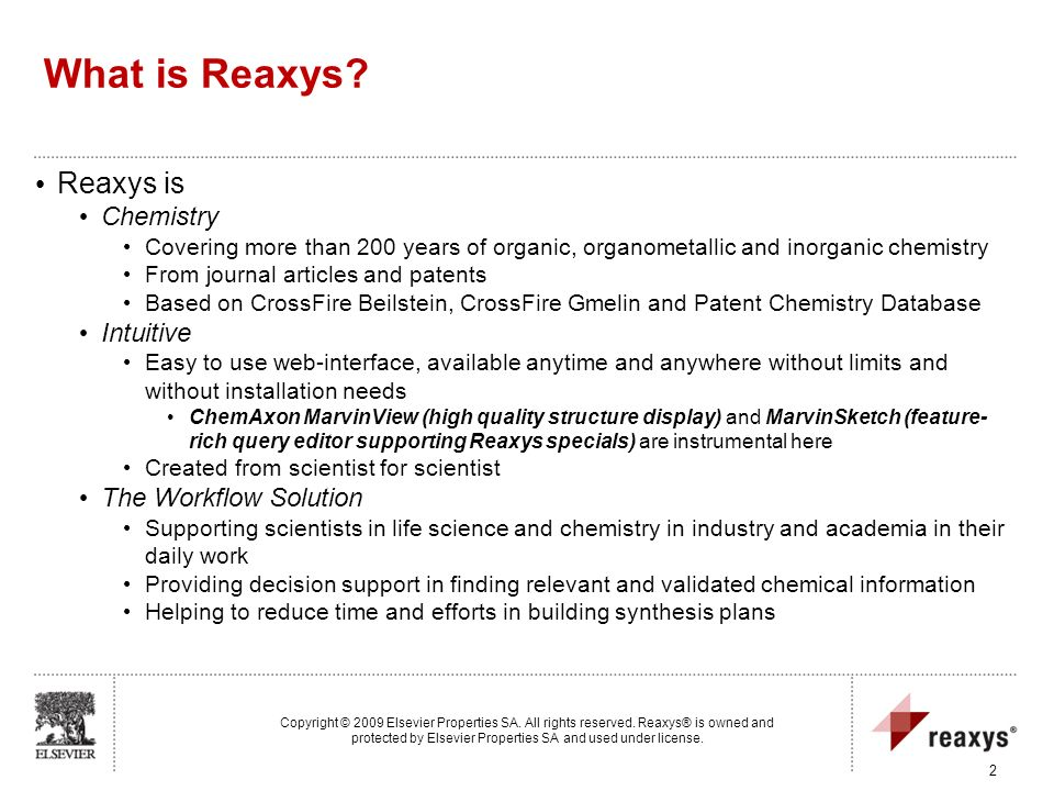 What is Reaxys? Reaxys is Chemistry Covering more than 200 years of organic, organometallic and inorganic chemistry From journal articles and patents