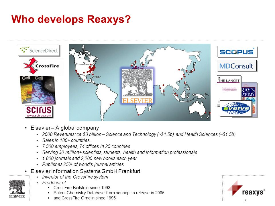 3 Who develops Reaxys? Elsevier – A global company 2008 Revenues: ca $3 billion – Science and Technology (~$1.5b) and Health Sciences (~$1.5b) Sales i