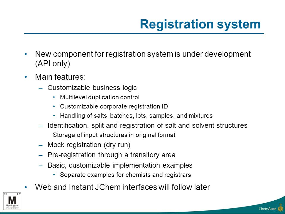 Registration system New component for registration system is under development (API only) Main features: –Customizable business logic Multilevel duplication control Customizable corporate registration ID Handling of salts, batches, lots, samples, and mixtures –Identification, split and registration of salt and solvent structures Storage of input structures in original format –Mock registration (dry run) –Pre-registration through a transitory area –Basic, customizable implementation examples Separate examples for chemists and registrars Web and Instant JChem interfaces will follow later 12