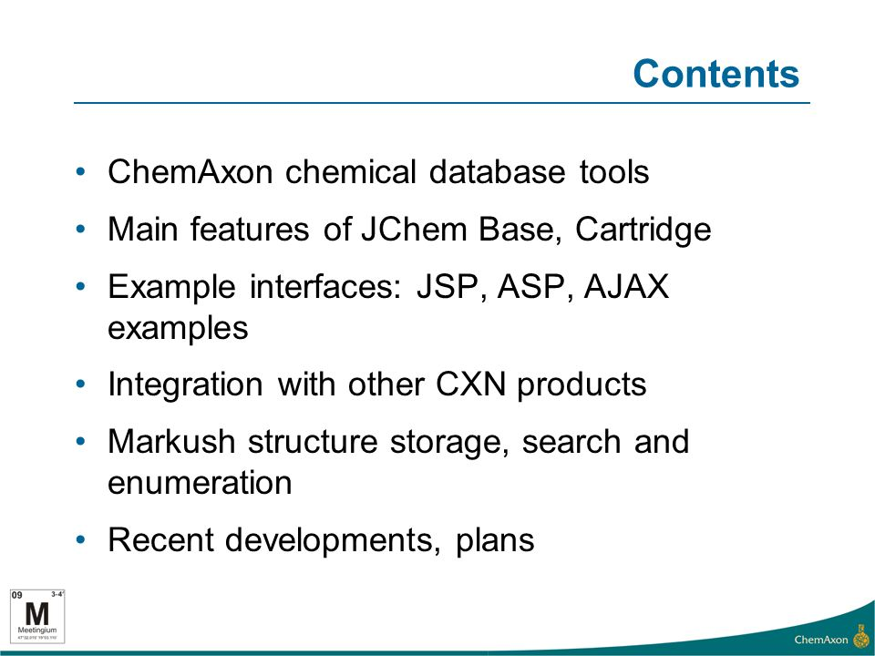 Contents ChemAxon chemical database tools Main features of JChem Base, Cartridge Example interfaces: JSP, ASP, AJAX examples Integration with other CXN products Markush structure storage, search and enumeration Recent developments, plans