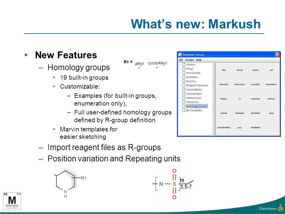 Whats new: Markush New Features –Homology groups 19 built-in groups Customizable: –Examples (for built-in groups, enumeration only), –Full user-defined homology groups defined by R-group definition Marvin templates for easier sketching –Import reagent files as R-groups –Position variation and Repeating units