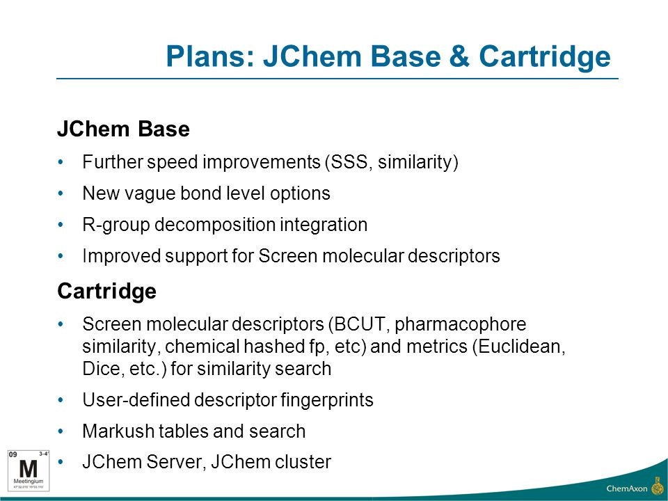 Plans: JChem Base & Cartridge JChem Base Further speed improvements (SSS, similarity) New vague bond level options R-group decomposition integration Improved support for Screen molecular descriptors Cartridge Screen molecular descriptors (BCUT, pharmacophore similarity, chemical hashed fp, etc) and metrics (Euclidean, Dice, etc.) for similarity search User-defined descriptor fingerprints Markush tables and search JChem Server, JChem cluster