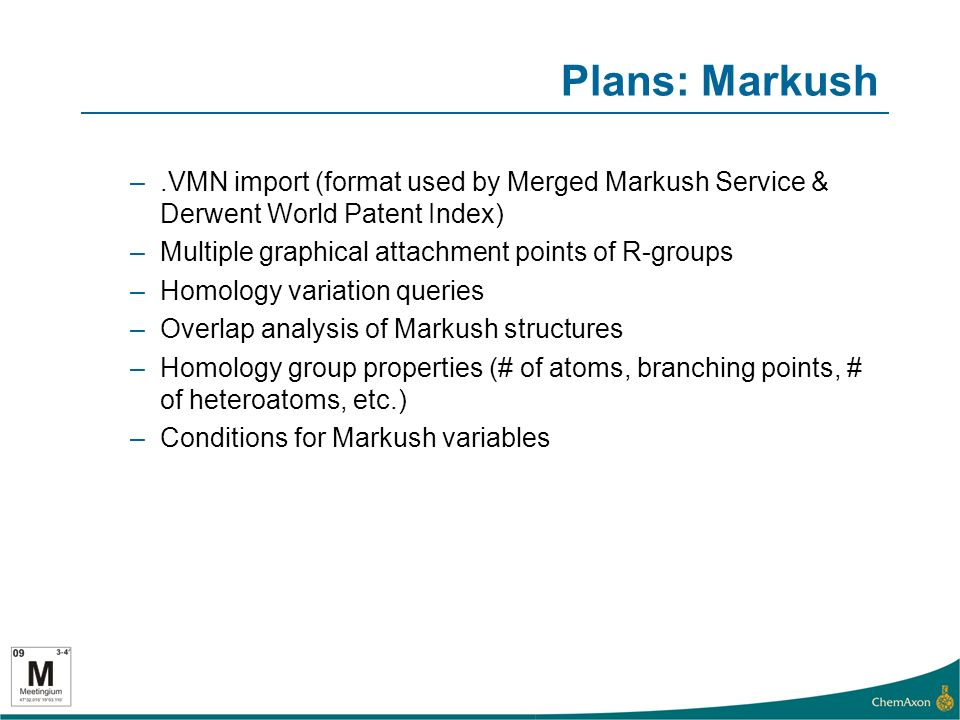Plans: Markush –.VMN import (format used by Merged Markush Service & Derwent World Patent Index) –Multiple graphical attachment points of R-groups –Homology variation queries –Overlap analysis of Markush structures –Homology group properties (# of atoms, branching points, # of heteroatoms, etc.) –Conditions for Markush variables