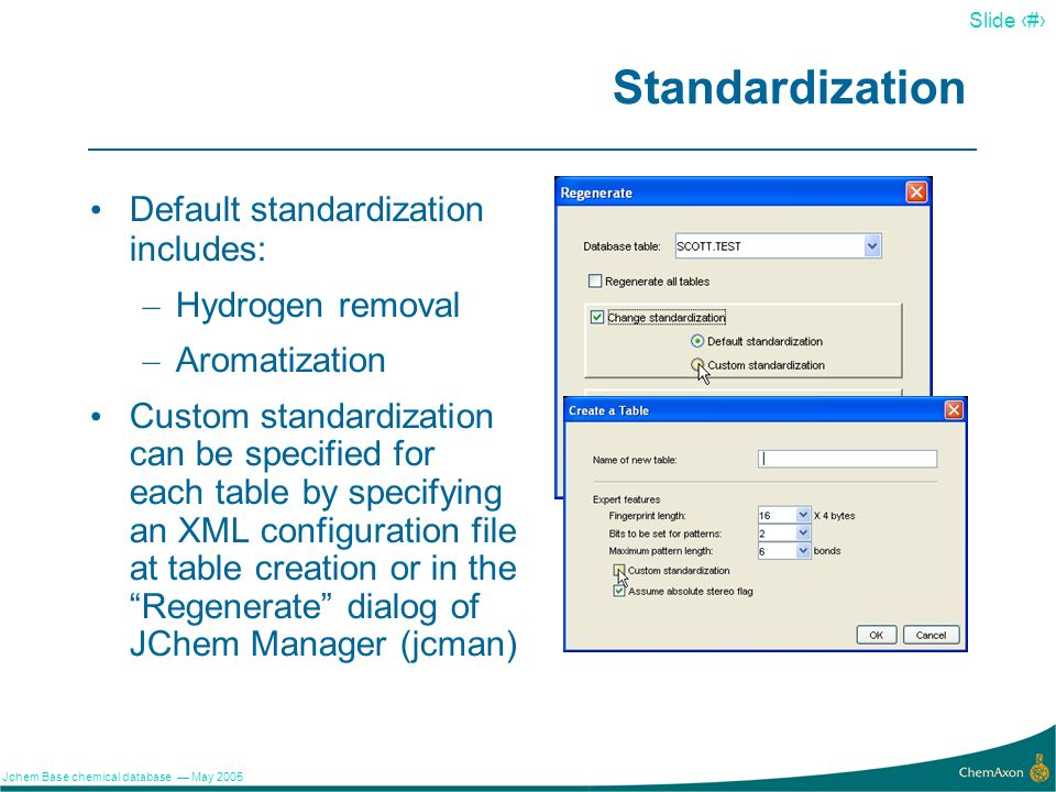 12 Slide 12 Jchem Base chemical database May 2005 Standardization Default standardization includes: – Hydrogen removal – Aromatization Custom standard