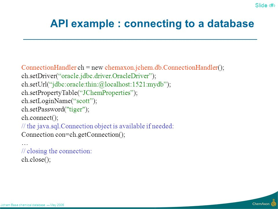 16 Slide 16 Jchem Base chemical database May 2005 API example : connecting to a database ConnectionHandler ch = new chemaxon.jchem.db.ConnectionHandle