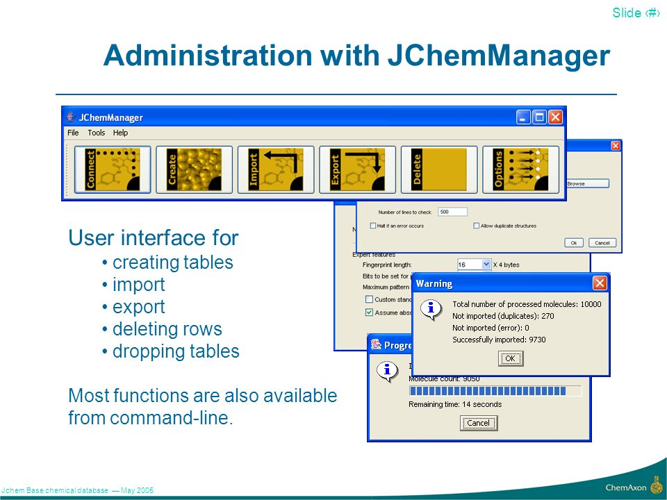 6 Slide 6 Jchem Base chemical database May 2005 Administration with JChemManager User interface for creating tables import export deleting rows droppi