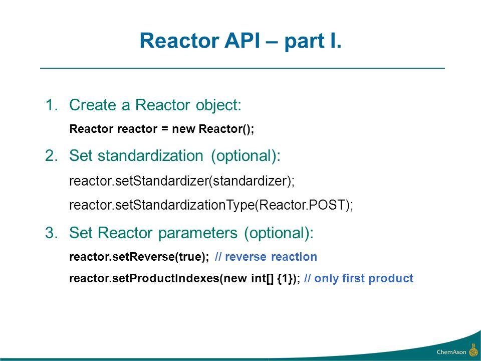 Reactor API – part I. 1.Create a Reactor object: Reactor reactor = new Reactor(); 2.Set standardization (optional): reactor.setStandardizer(standardiz