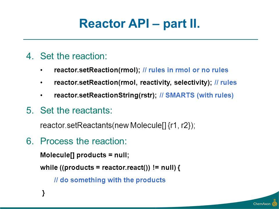 Reactor API – part II. 4.Set the reaction: reactor.setReaction(rmol); // rules in rmol or no rules reactor.setReaction(rmol, reactivity, selectivity);