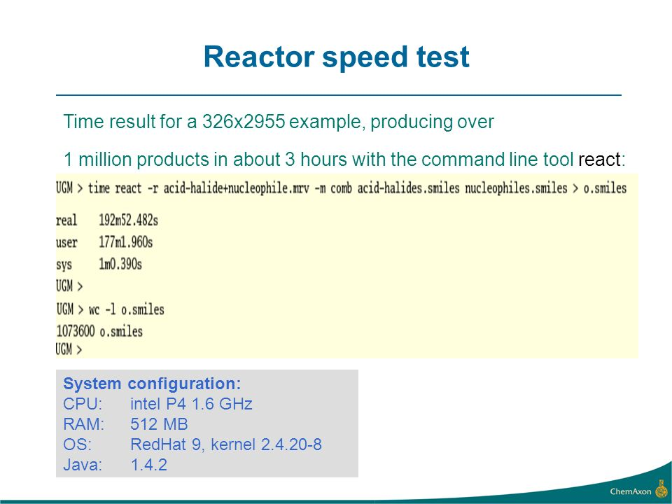 Reactor speed test Time result for a 326x2955 example, producing over 1 million products in about 3 hours with the command line tool react: System configuration: CPU: intel P4 1.6 GHz RAM: 512 MB OS: RedHat 9, kernel Java: 1.4.2