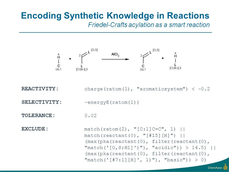 Encoding Synthetic Knowledge in Reactions Friedel-Crafts acylation as a smart reaction REACTIVITY: charge(ratom(1), aromaticsystem ) < -0.2 SELECTIVITY: -energyE(ratom(1)) TOLERANCE: 0.02 EXCLUDE: match(ratom(2), [C:1]C=C , 1) || match(reactant(0), [#15][H] ) || (max(pka(reactant(0), filter(reactant(0), match( [O,S;H1] ) ), acidic )) > 14.5) || (max(pka(reactant(0), filter(reactant(0), match( [#7:1][H] , 1) ), basic )) > 0)