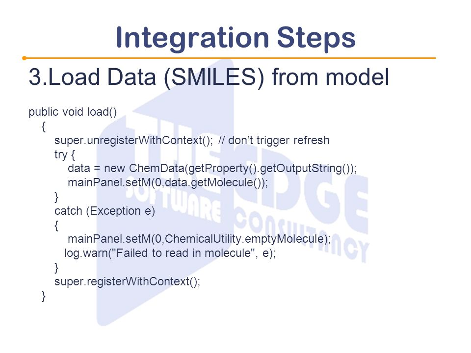 Integration Steps 3.Load Data (SMILES) from model public void load() { super.unregisterWithContext(); // dont trigger refresh try { data = new ChemDat