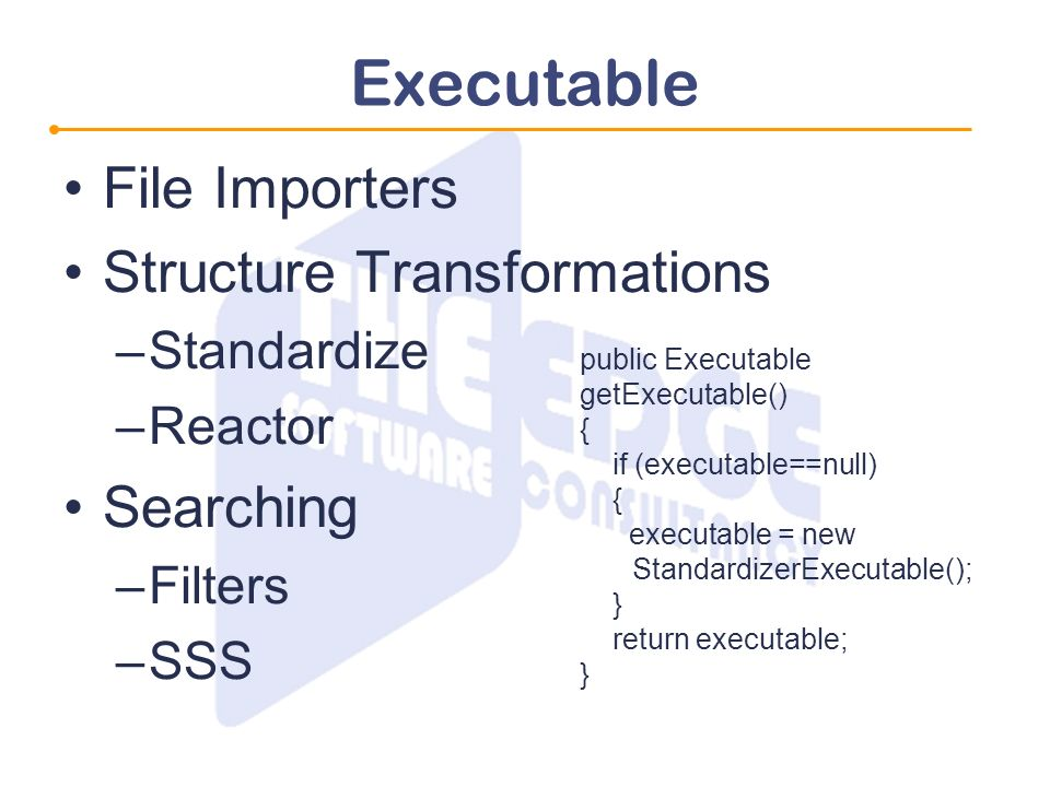 Executable File Importers Structure Transformations –Standardize –Reactor Searching –Filters –SSS public Executable getExecutable() { if (executable==null) { executable = new StandardizerExecutable(); } return executable; }