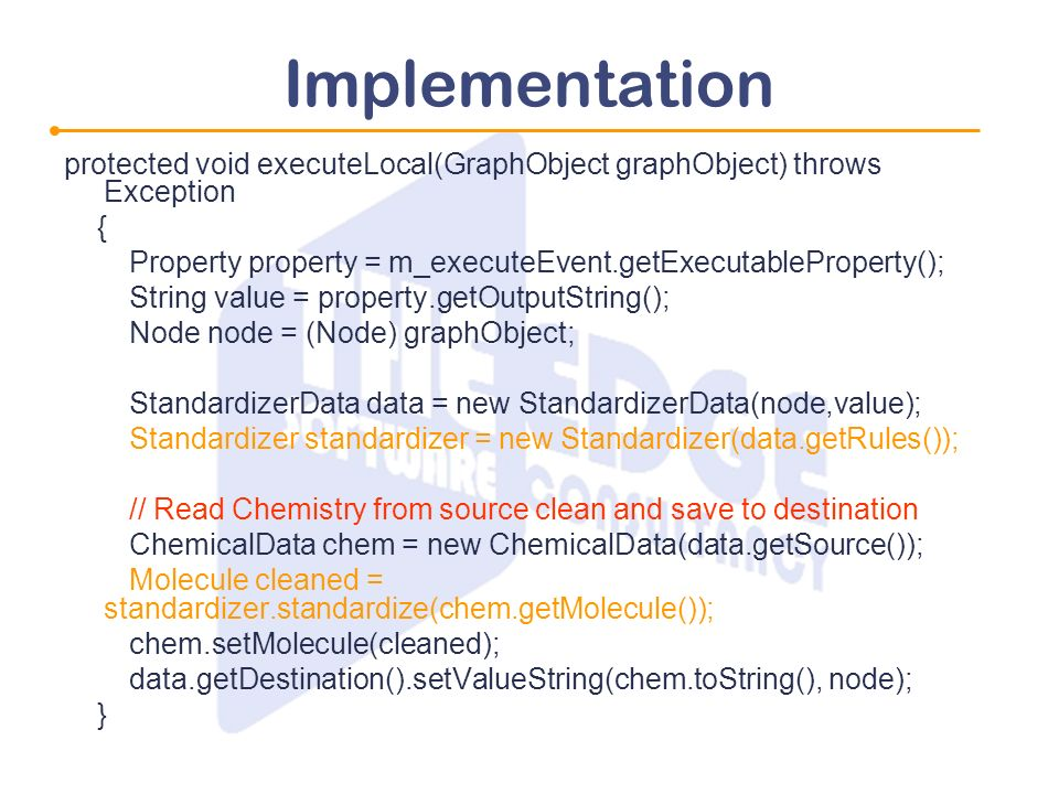 Implementation protected void executeLocal(GraphObject graphObject) throws Exception { Property property = m_executeEvent.getExecutableProperty(); String value = property.getOutputString(); Node node = (Node) graphObject; StandardizerData data = new StandardizerData(node,value); Standardizer standardizer = new Standardizer(data.getRules()); // Read Chemistry from source clean and save to destination ChemicalData chem = new ChemicalData(data.getSource()); Molecule cleaned = standardizer.standardize(chem.getMolecule()); chem.setMolecule(cleaned); data.getDestination().setValueString(chem.toString(), node); }