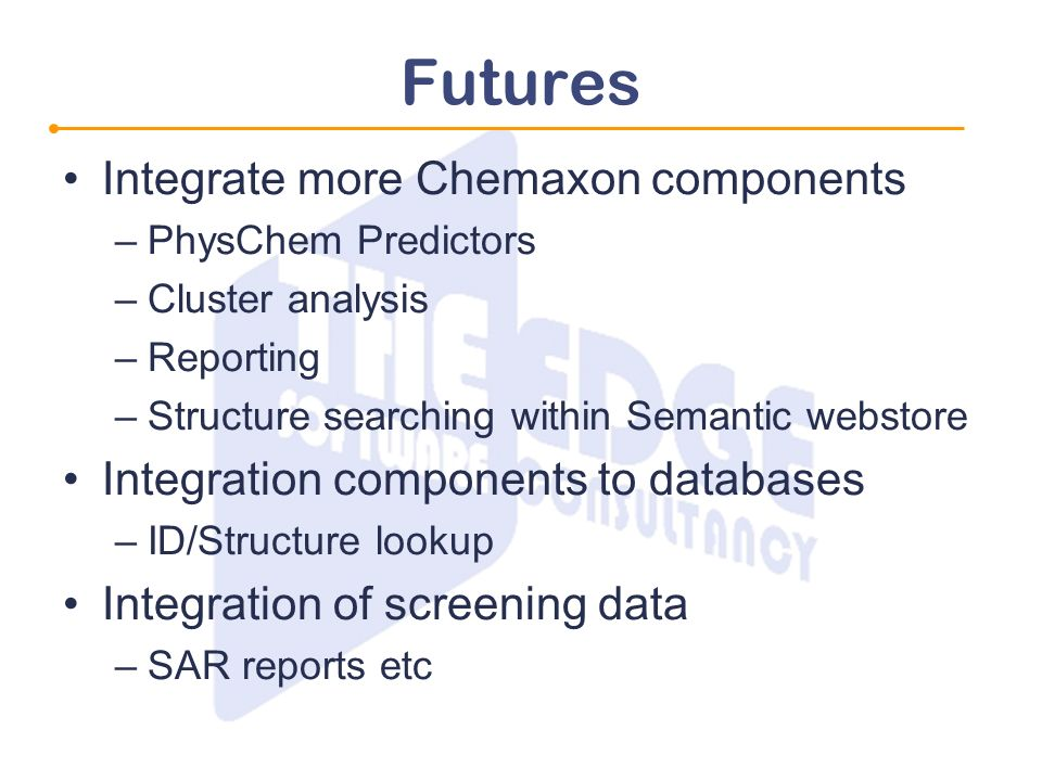 Futures Integrate more Chemaxon components –PhysChem Predictors –Cluster analysis –Reporting –Structure searching within Semantic webstore Integration components to databases –ID/Structure lookup Integration of screening data –SAR reports etc
