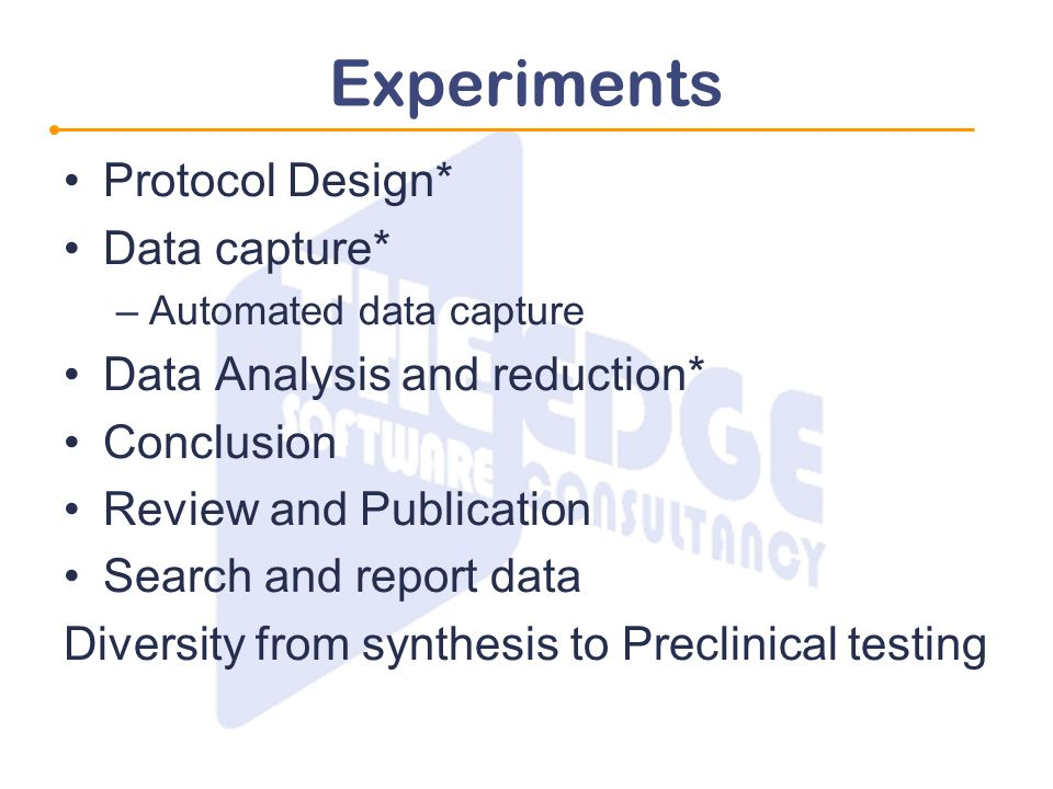 Experiments Protocol Design* Data capture* –Automated data capture Data Analysis and reduction* Conclusion Review and Publication Search and report data Diversity from synthesis to Preclinical testing