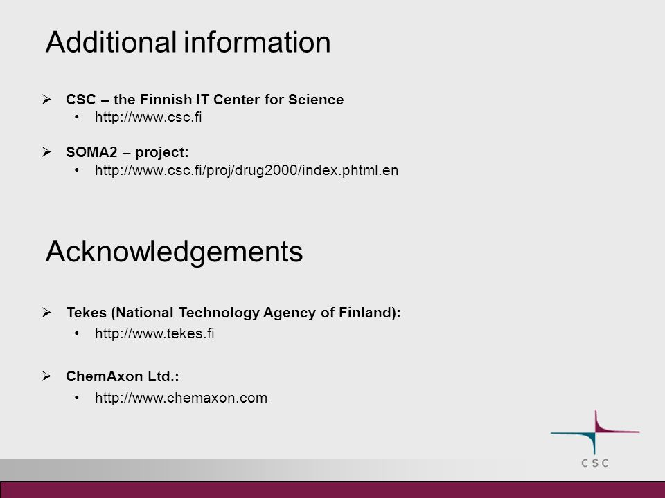 Additional information CSC – the Finnish IT Center for Science http://www.csc.fi SOMA2 – project: http://www.csc.fi/proj/drug2000/index.phtml.en Acknowledgements Tekes (National Technology Agency of Finland): http://www.tekes.fi ChemAxon Ltd.: http://www.chemaxon.com