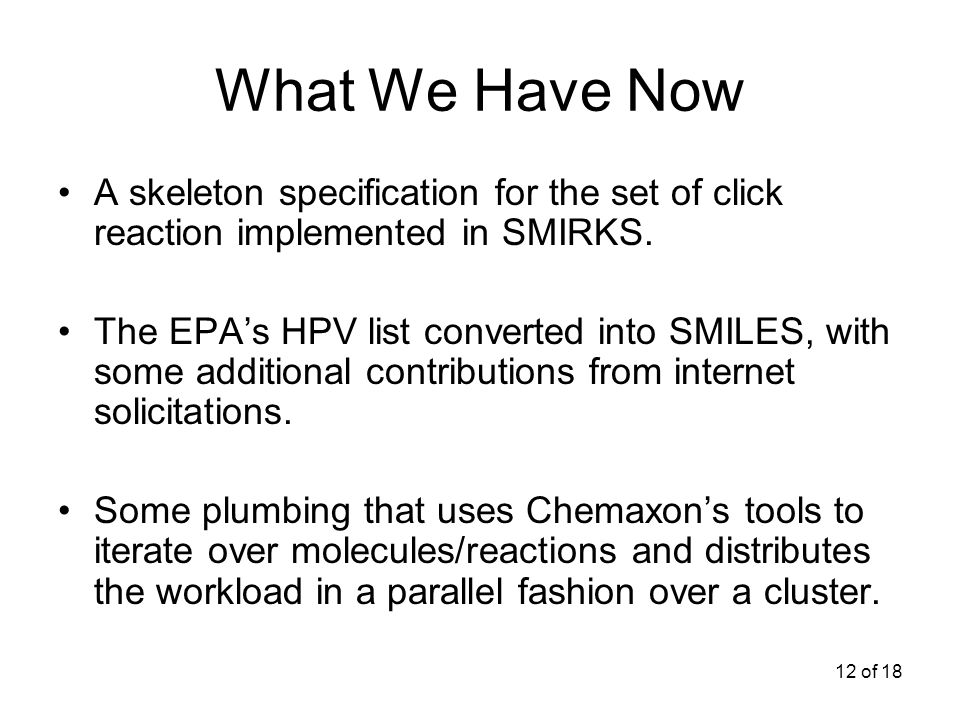 12 of 18 What We Have Now A skeleton specification for the set of click reaction implemented in SMIRKS.