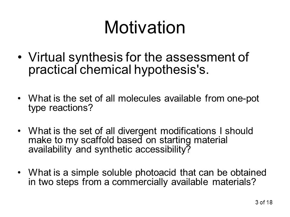 3 of 18 Motivation Virtual synthesis for the assessment of practical chemical hypothesis s.