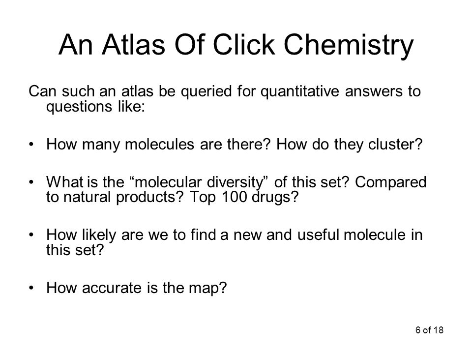 6 of 18 An Atlas Of Click Chemistry Can such an atlas be queried for quantitative answers to questions like: How many molecules are there.