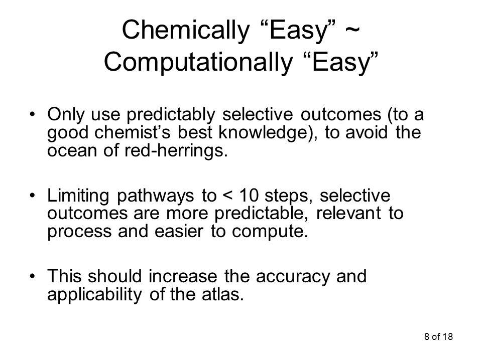 8 of 18 Chemically Easy ~ Computationally Easy Only use predictably selective outcomes (to a good chemists best knowledge), to avoid the ocean of red-herrings.