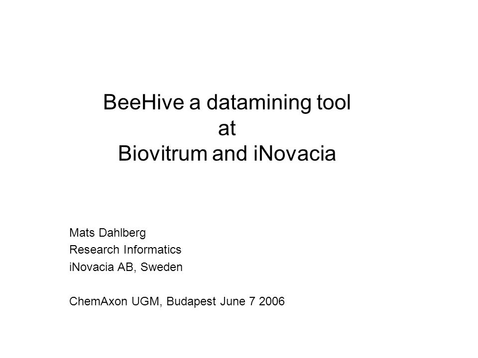 Mats Dahlberg Research Informatics iNovacia AB, Sweden ChemAxon UGM, Budapest June 7 2006 BeeHive a datamining tool at Biovitrum and iNovacia