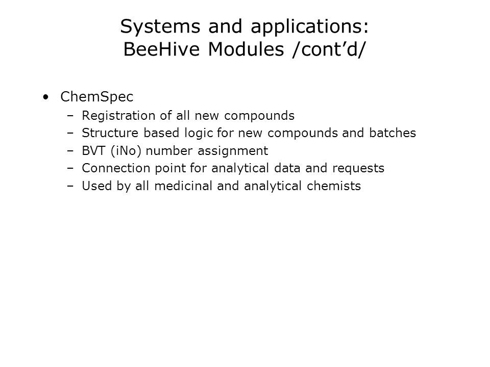 Systems and applications: BeeHive Modules /contd/ ChemSpec –Registration of all new compounds –Structure based logic for new compounds and batches –BVT (iNo) number assignment –Connection point for analytical data and requests –Used by all medicinal and analytical chemists