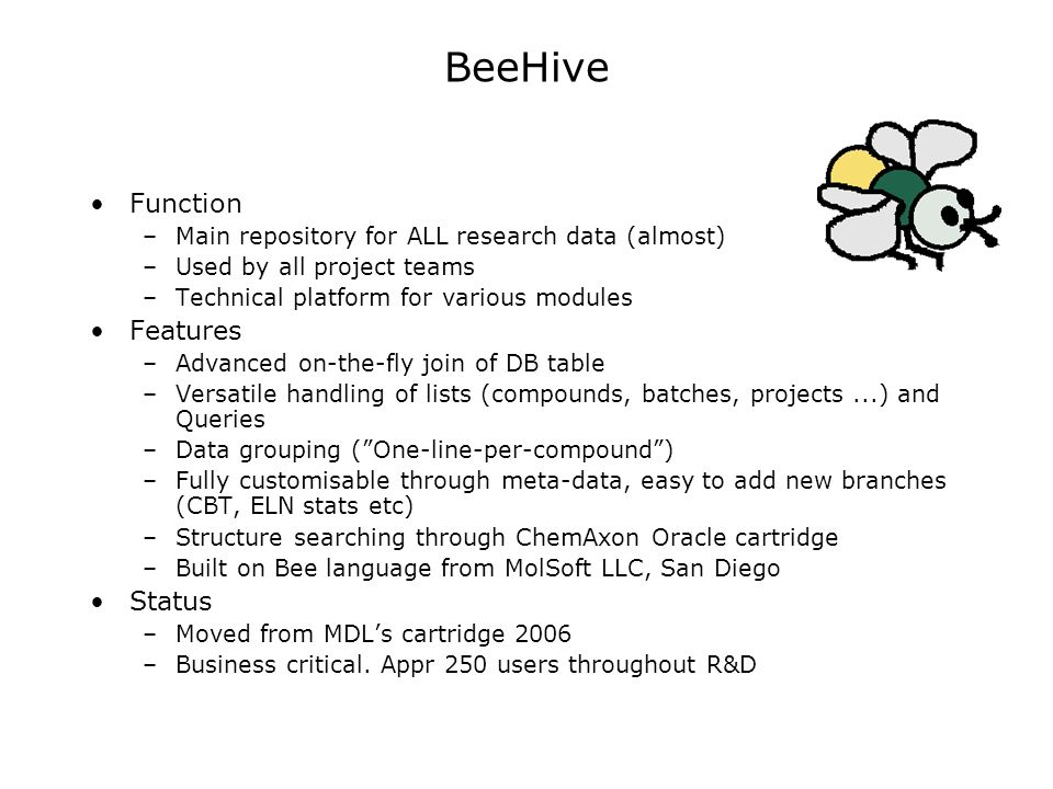 BeeHive Function –Main repository for ALL research data (almost) –Used by all project teams –Technical platform for various modules Features –Advanced on-the-fly join of DB table –Versatile handling of lists (compounds, batches, projects...) and Queries –Data grouping (One-line-per-compound) –Fully customisable through meta-data, easy to add new branches (CBT, ELN stats etc) –Structure searching through ChemAxon Oracle cartridge –Built on Bee language from MolSoft LLC, San Diego Status –Moved from MDLs cartridge 2006 –Business critical.