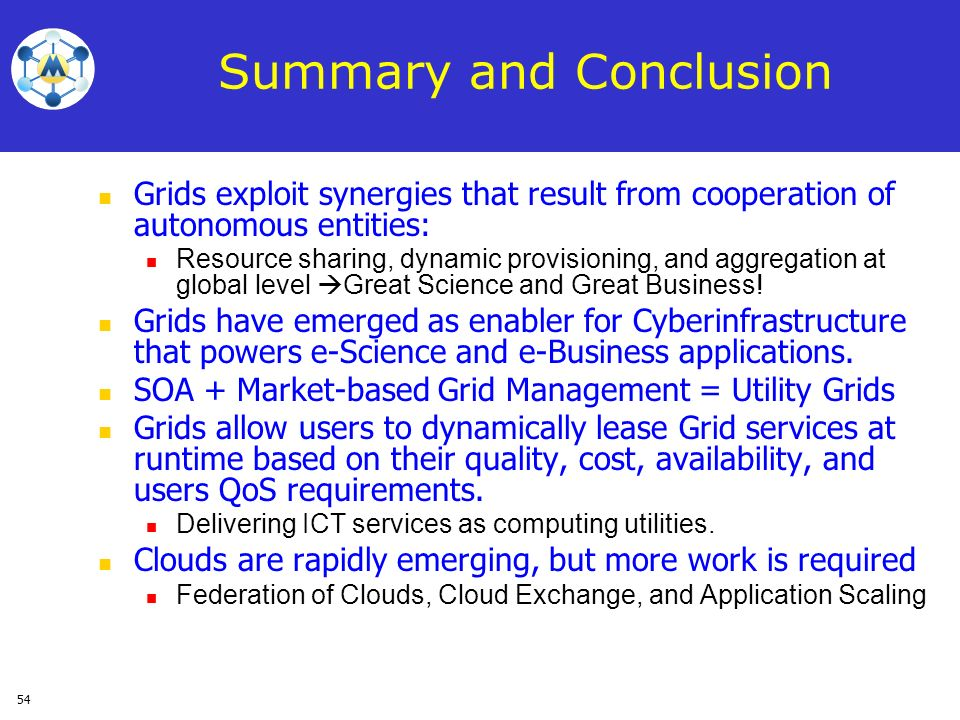 54 Summary and Conclusion Grids exploit synergies that result from cooperation of autonomous entities: Resource sharing, dynamic provisioning, and agg