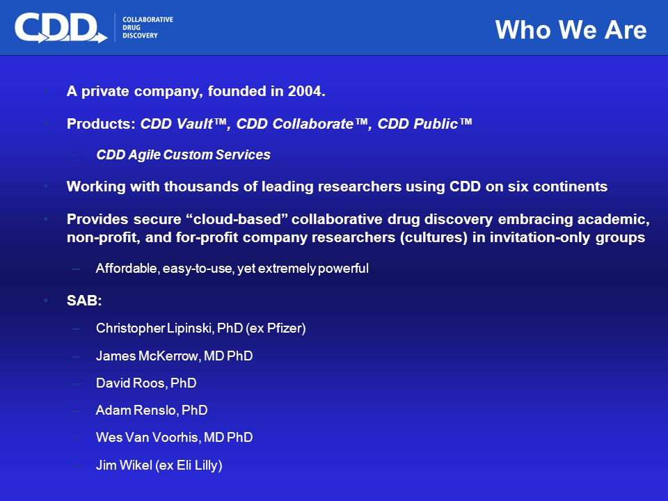 Archive, Mine, Collaborate© 2009 Collaborative Drug Discovery, Inc. Who We Are A private company, founded in 2004. Products: CDD Vault, CDD Collaborat