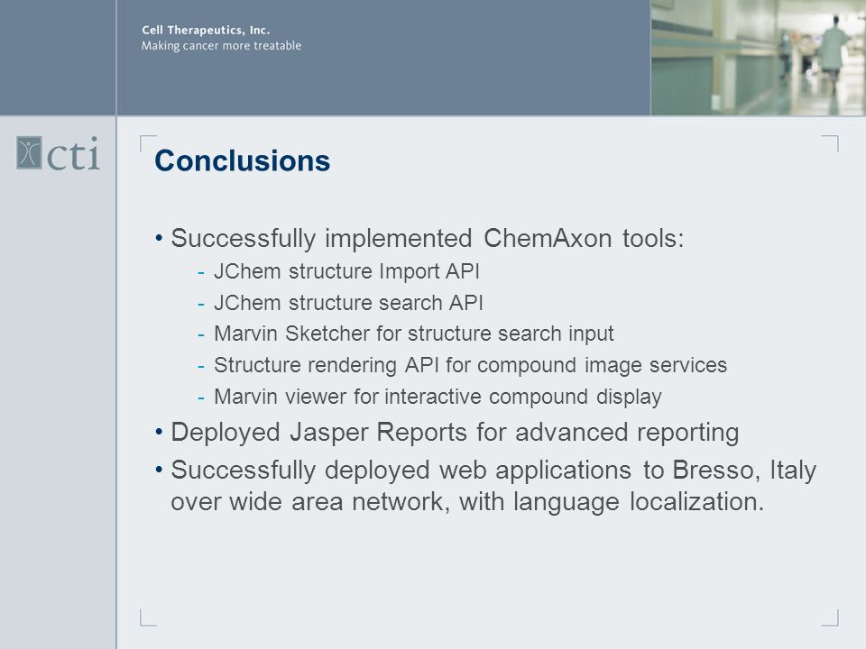 Conclusions Successfully implemented ChemAxon tools: ­JChem structure Import API ­JChem structure search API ­Marvin Sketcher for structure search input ­Structure rendering API for compound image services ­Marvin viewer for interactive compound display Deployed Jasper Reports for advanced reporting Successfully deployed web applications to Bresso, Italy over wide area network, with language localization.