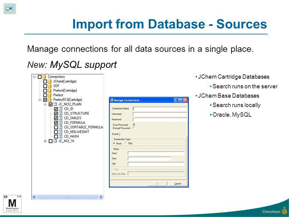 Import from Database - Sources Manage connections for all data sources in a single place. New: MySQL support JChem Cartridge Databases Search runs on