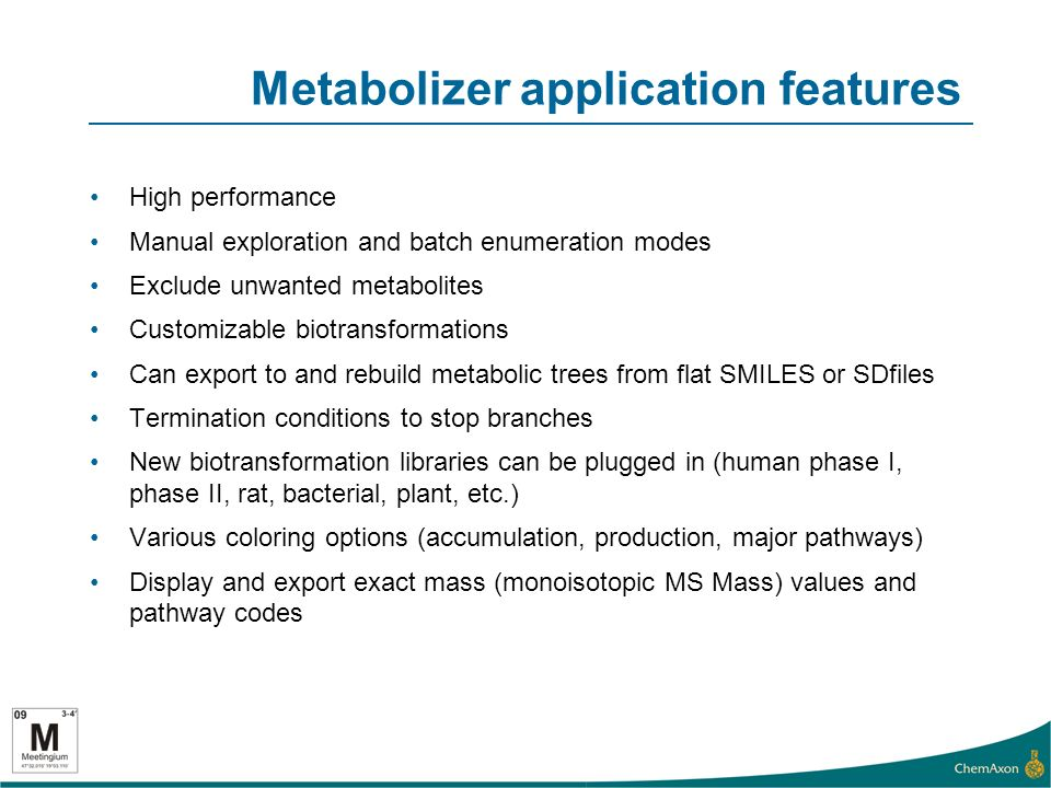 Metabolizer application features High performance Manual exploration and batch enumeration modes Exclude unwanted metabolites Customizable biotransformations Can export to and rebuild metabolic trees from flat SMILES or SDfiles Termination conditions to stop branches New biotransformation libraries can be plugged in (human phase I, phase II, rat, bacterial, plant, etc.) Various coloring options (accumulation, production, major pathways) Display and export exact mass (monoisotopic MS Mass) values and pathway codes