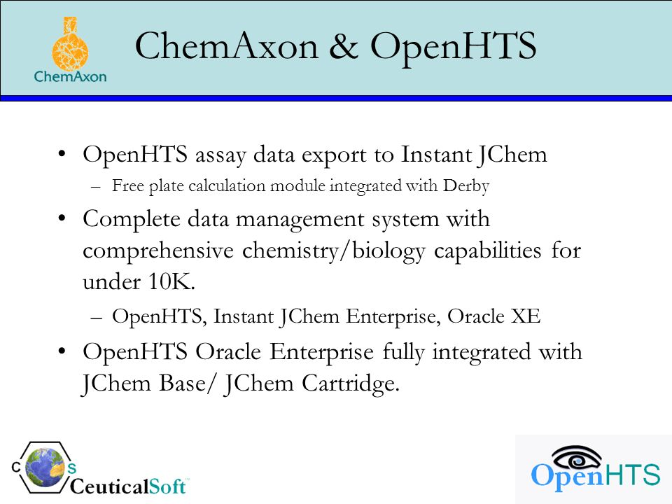 ChemAxon & OpenHTS OpenHTS assay data export to Instant JChem –Free plate calculation module integrated with Derby Complete data management system with comprehensive chemistry/biology capabilities for under 10K.