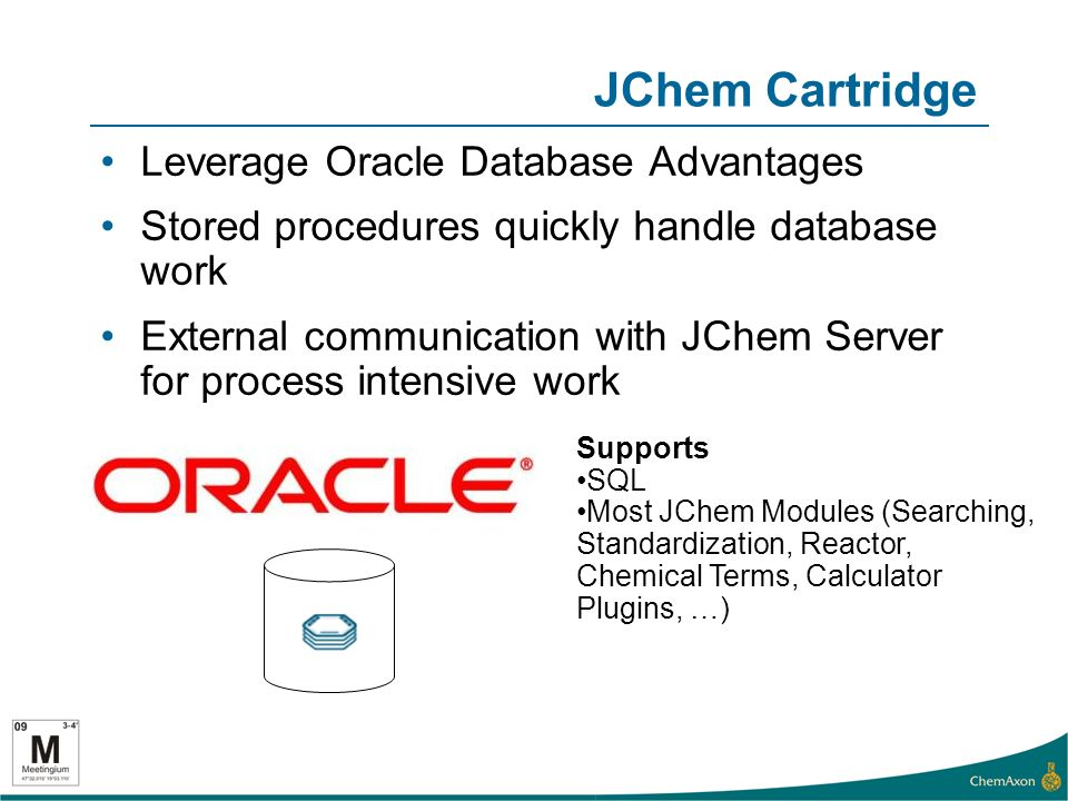 JChem Cartridge Leverage Oracle Database Advantages Stored procedures quickly handle database work External communication with JChem Server for process intensive work Supports SQL Most JChem Modules (Searching, Standardization, Reactor, Chemical Terms, Calculator Plugins, …)