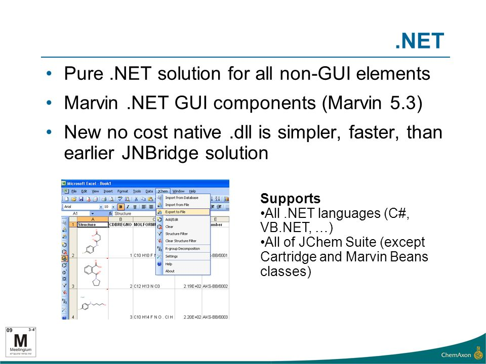 .NET Pure.NET solution for all non-GUI elements Marvin.NET GUI components (Marvin 5.3) New no cost native.dll is simpler, faster, than earlier JNBridge solution Supports All.NET languages (C#, VB.NET, …) All of JChem Suite (except Cartridge and Marvin Beans classes)