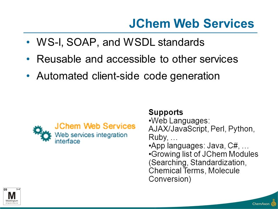JChem Web Services WS-I, SOAP, and WSDL standards Reusable and accessible to other services Automated client-side code generation Supports Web Languages: AJAX/JavaScript, Perl, Python, Ruby, … App languages: Java, C#, … Growing list of JChem Modules (Searching, Standardization, Chemical Terms, Molecule Conversion)