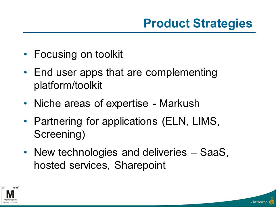 Product Strategies Focusing on toolkit End user apps that are complementing platform/toolkit Niche areas of expertise - Markush Partnering for applications (ELN, LIMS, Screening) New technologies and deliveries – SaaS, hosted services, Sharepoint