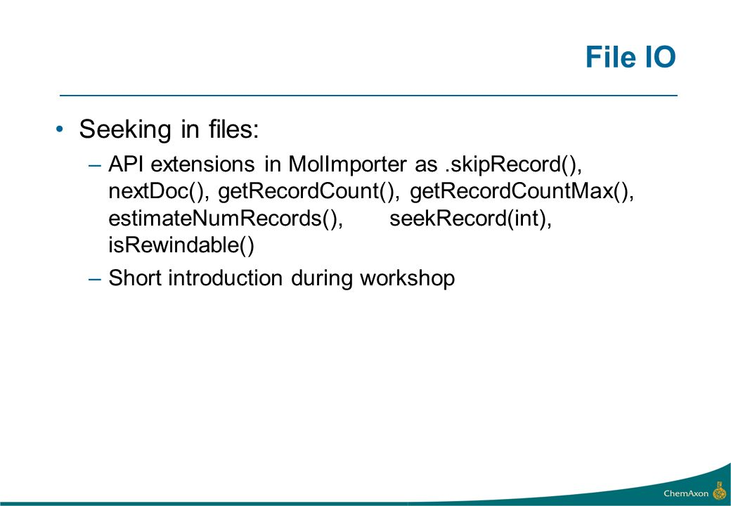 File IO Seeking in files: –API extensions in MolImporter as.skipRecord(), nextDoc(), getRecordCount(), getRecordCountMax(), estimateNumRecords(), seekRecord(int), isRewindable() –Short introduction during workshop