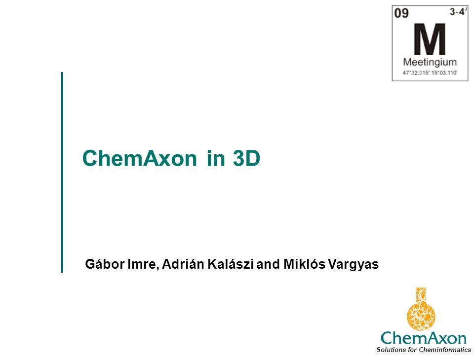 ChemAxon in 3D Gábor Imre, Adrián Kalászi and Miklós Vargyas Solutions for Cheminformatics