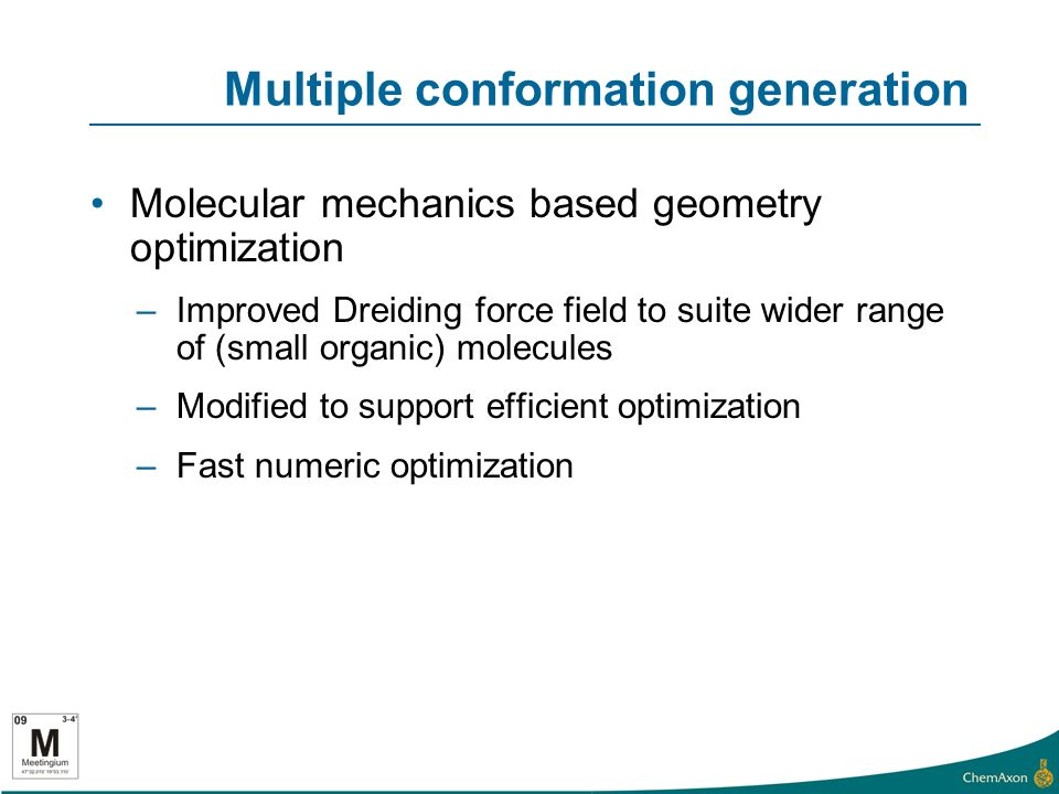 Multiple conformation generation Molecular mechanics based geometry optimization –Improved Dreiding force field to suite wider range of (small organic