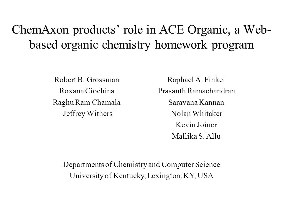 ChemAxon products role in ACE Organic, a Web- based organic chemistry homework program Robert B. Grossman Roxana Ciochina Raghu Ram Chamala Jeffrey Wi