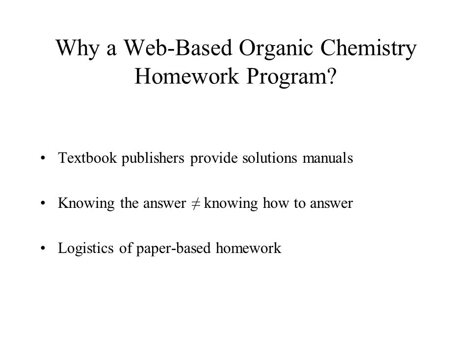 Why a Web-Based Organic Chemistry Homework Program? Textbook publishers provide solutions manuals Knowing the answer knowing how to answer Logistics o