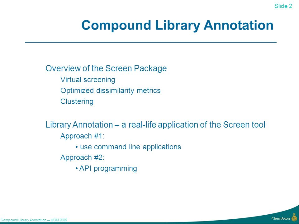 Slide 2 Compound Library Annotation UGM Compound Library Annotation Overview of the Screen Package Virtual screening Optimized dissimilarity metrics Clustering Library Annotation – a real-life application of the Screen tool Approach #1: use command line applications Approach #2: API programming
