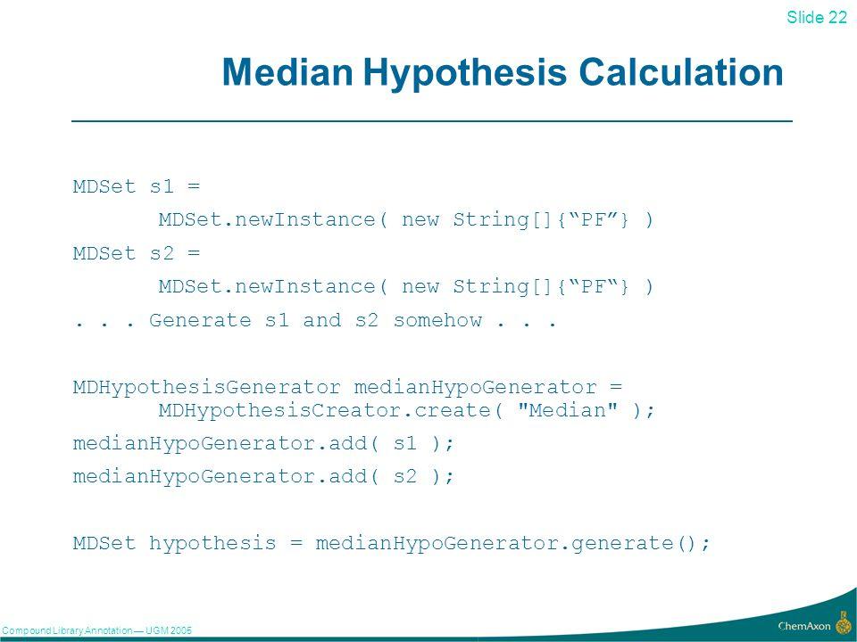 Slide 22 Compound Library Annotation UGM 2005 22 Median Hypothesis Calculation MDSet s1 = MDSet.newInstance( new String[]{PF} ) MDSet s2 = MDSet.newInstance( new String[]{PF} )...