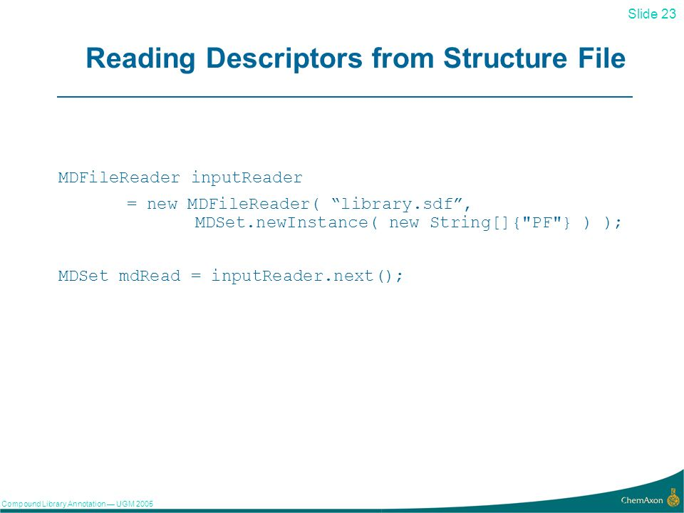 Slide 23 Compound Library Annotation UGM Reading Descriptors from Structure File MDFileReader inputReader = new MDFileReader( library.sdf, MDSet.newInstance( new String[]{ PF } ) ); MDSet mdRead = inputReader.next();