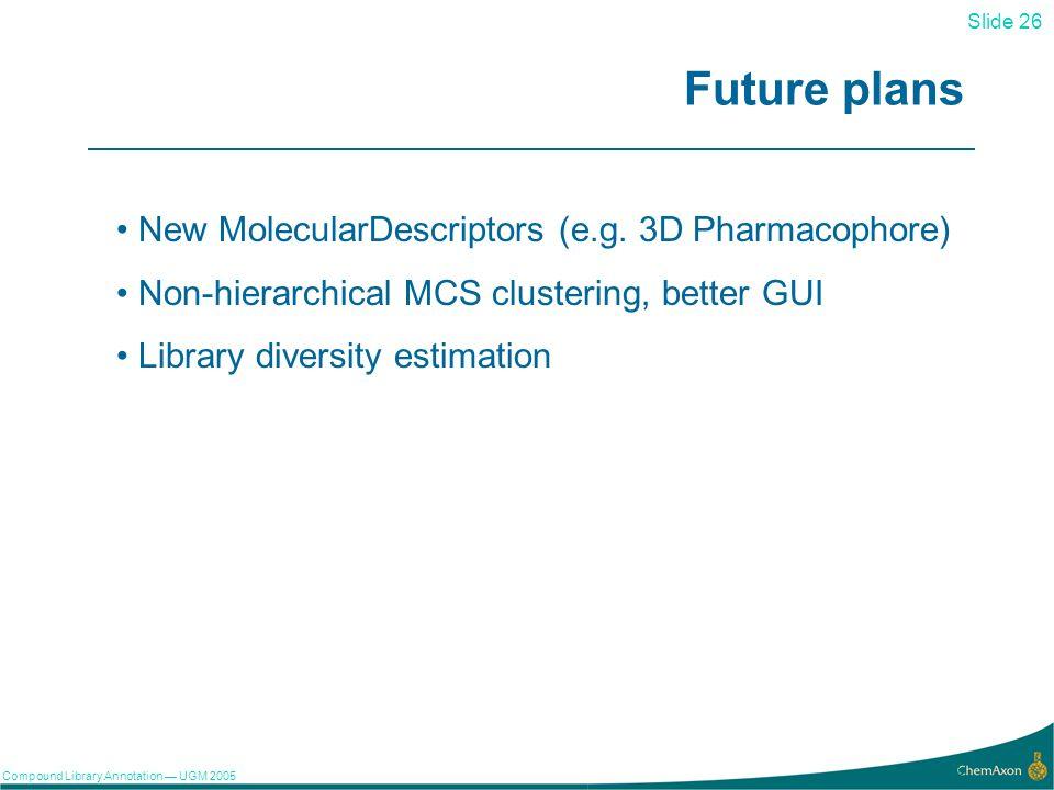 Slide 26 Compound Library Annotation UGM 2005 26 Future plans New MolecularDescriptors (e.g.