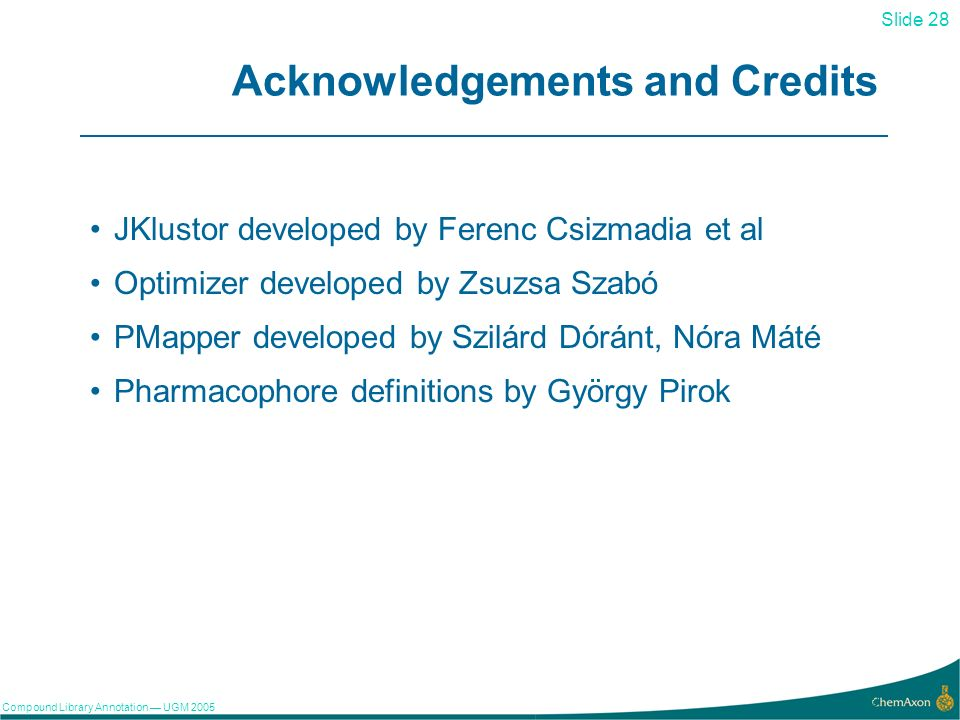 Slide 28 Compound Library Annotation UGM 2005 28 Acknowledgements and Credits JKlustor developed by Ferenc Csizmadia et al Optimizer developed by Zsuz