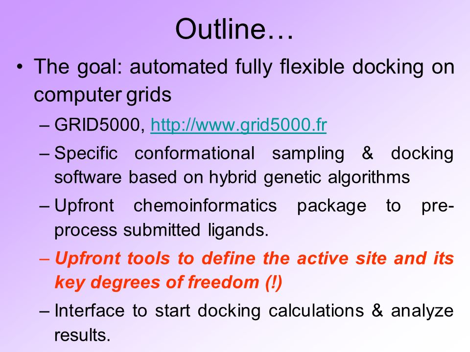 Outline… The goal: automated fully flexible docking on computer grids –GRID5000, http://www.grid5000.frhttp://www.grid5000.fr –Specific conformational sampling & docking software based on hybrid genetic algorithms –Upfront chemoinformatics package to pre- process submitted ligands.